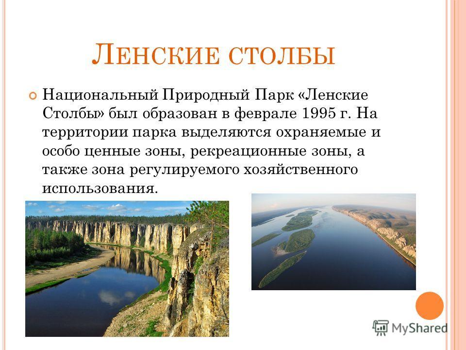 Л ЕНСКИЕ СТОЛБЫ Национальный Природный Парк «Ленские Столбы» был образован в феврале 1995 г. На территории парка выделяются охраняемые и особо ценные зоны, рекреационные зоны, а также зона регулируемого хозяйственного использования.