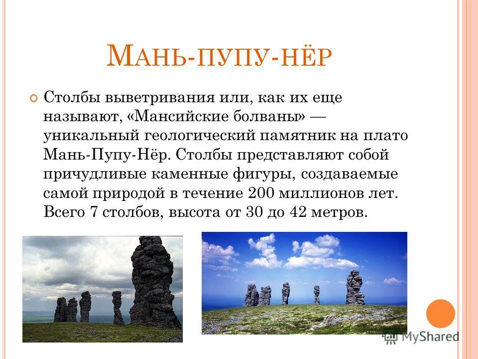 М АНЬ - ПУПУ - НЁР Столбы выветривания или, как их еще называют, «Мансийские болваны» уникальный геологический памятник на плато Мань-Пупу-Нёр. Столбы представляют собой причудливые каменные фигуры, создаваемые самой природой в течение 200 миллионов