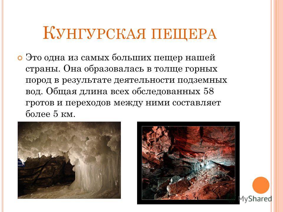 К УНГУРСКАЯ ПЕЩЕРА Это одна из самых больших пещер нашей страны. Она образовалась в толще горных пород в результате деятельности подземных вод. Общая длина всех обследованных 58 гротов и переходов между ними составляет более 5 км.