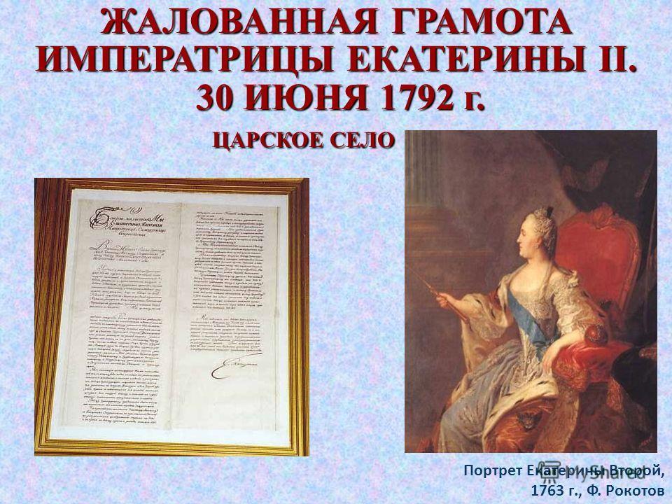 ЖАЛОВАННАЯ ГРАМОТА ИМПЕРАТРИЦЫ ЕКАТЕРИНЫ II. 30 ИЮНЯ 1792 г. 30 ИЮНЯ 1792 г. ЦАРСКОЕ СЕЛО ЦАРСКОЕ СЕЛО Портрет Екатерины Второй, 1763 г., Ф. Рокотов
