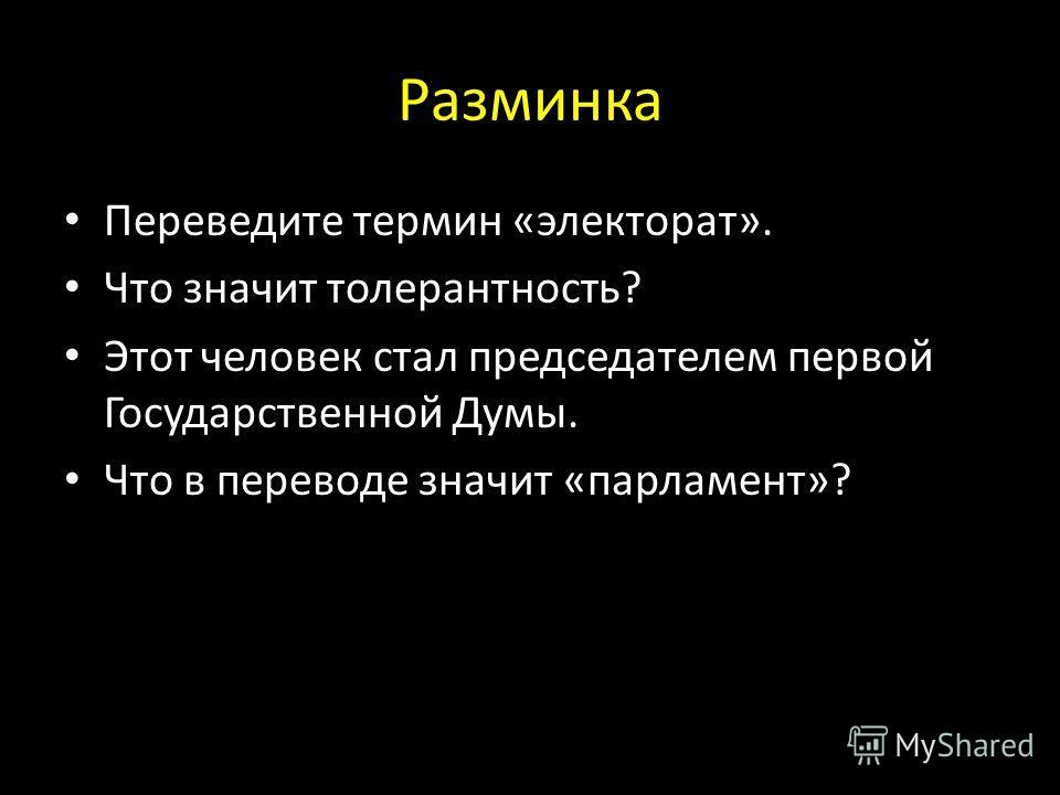 Разминка Переведите термин «электорат». Что значит толерантность? Этот человек стал председателем первой Государственной Думы. Что в переводе значит «парламент»?