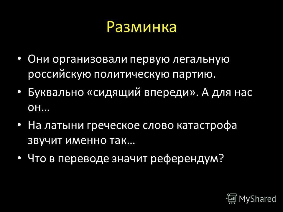 Разминка Они организовали первую легальную российскую политическую партию. Буквально «сидящий впереди». А для нас он… На латыни греческое слово катастрофа звучит именно так… Что в переводе значит референдум?