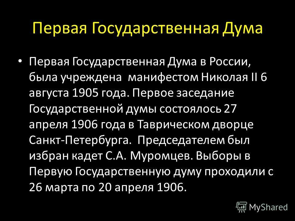 Первая Государственная Дума Первая Государственная Дума в России, была учреждена манифестом Николая II 6 августа 1905 года. Первое заседание Государственной думы состоялось 27 апреля 1906 года в Таврическом дворце Санкт-Петербурга. Председателем был