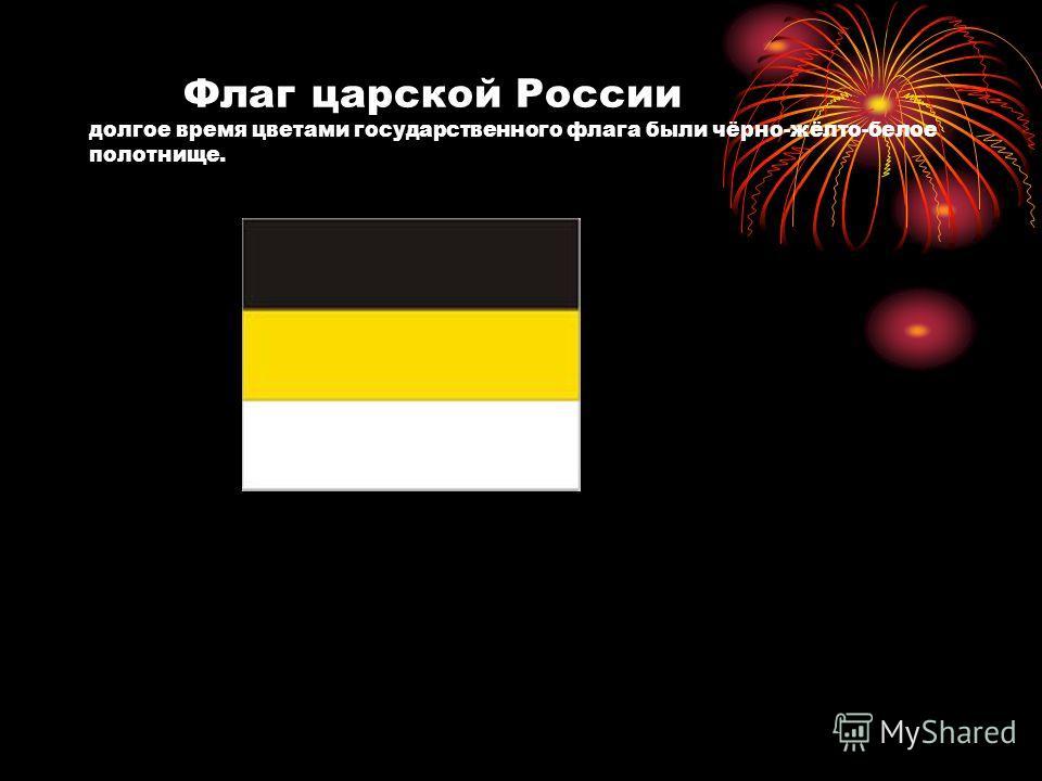 Флаг царской России долгое время цветами государственного флага были чёрно-жёлто-белое полотнище.