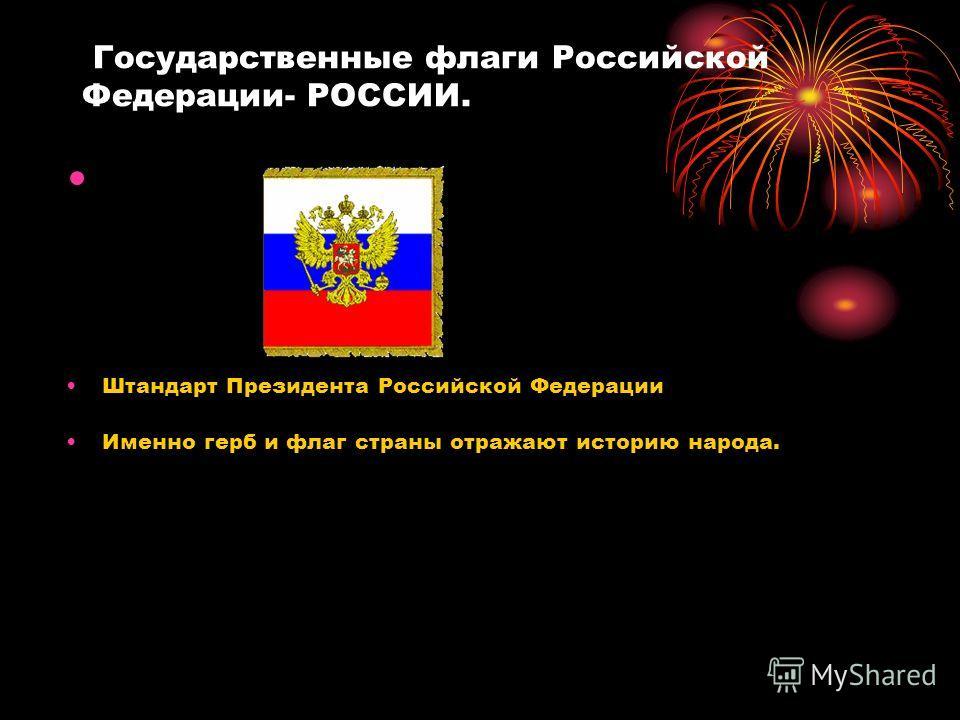 Государственные флаги Российской Федерации- РОССИИ. Штандарт Президента Российской Федерации Именно герб и флаг страны отражают историю народа.