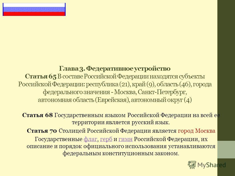 Глава 3. Федеративное устройство Статья 65 В составе Российской Федерации находятся субъекты Российской Федерации: республика (21), край (9), область (46), города федерального значения - Москва, Санкт-Петербург, автономная область (Еврейская), автоно