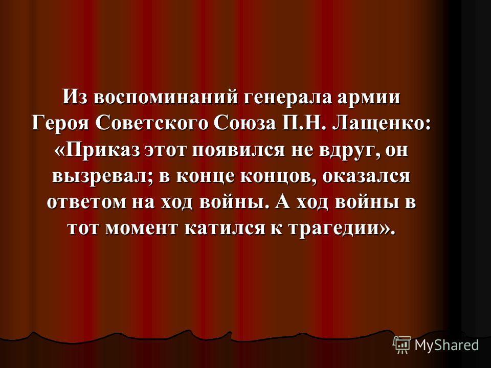 Из воспоминаний генерала армии Героя Советского Союза П.Н. Лащенко: «Приказ этот появился не вдруг, он вызревал; в конце концов, оказался ответом на ход войны. А ход войны в тот момент катился к трагедии».