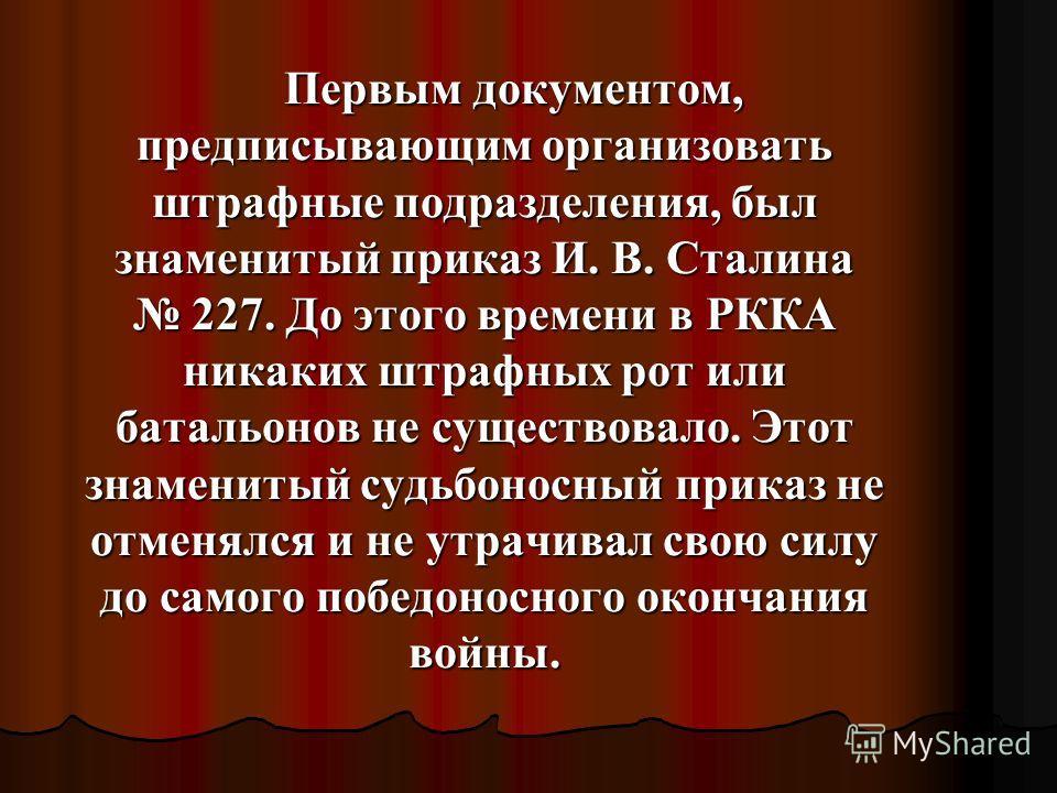 Первым документом, предписывающим организовать штрафные подразделения, был знаменитый приказ И. В. Сталина 227. До этого времени в РККА никаких штрафных рот или батальонов не существовало. Этот знаменитый судьбоносный приказ не отменялся и не утрачив