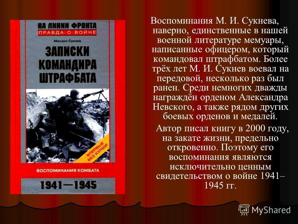 Воспоминания М. И. Сукнева, наверно, единственные в нашей военной литературе мемуары, написанные офицером, который командовал штрафбатом. Более трёх лет М. И. Сукнев воевал на передовой, несколько раз был ранен. Среди немногих дважды награждён ордено