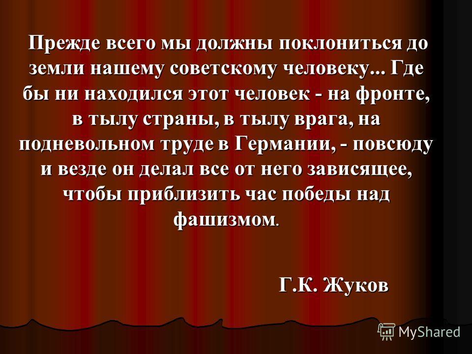 Прежде всего мы должны поклониться до земли нашему советскому человеку... Где бы ни находился этот человек - на фронте, в тылу страны, в тылу врага, на подневольном труде в Германии, - повсюду и везде он делал все от него зависящее, чтобы приблизить