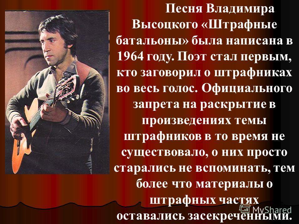 Песня Владимира Высоцкого «Штрафные батальоны» была написана в 1964 году. Поэт стал первым, кто заговорил о штрафниках во весь голос. Официального запрета на раскрытие в произведениях темы штрафников в то время не существовало, о них просто старались