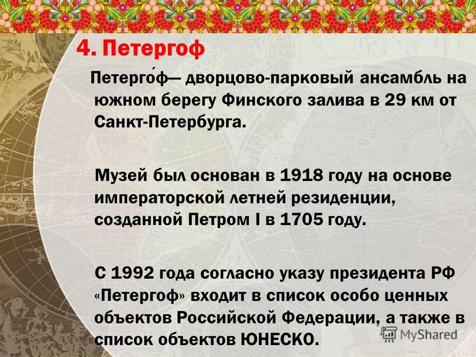 4. Петергоф Петергоф дворцово-парковый ансамбль на южном берегу Финского залива в 29 км от Санкт-Петербурга. Музей был основан в 1918 году на основе императорской летней резиденции, созданной Петром I в 1705 году. С 1992 года согласно указу президент
