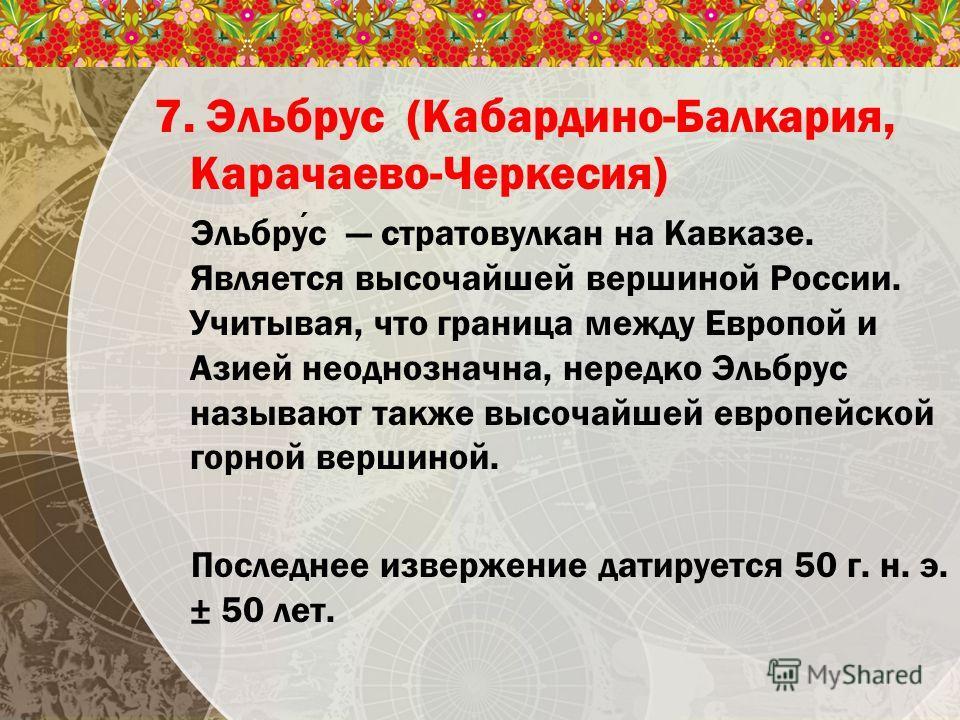7. Эльбрус (Кабардино-Балкария, Карачаево-Черкесия) Эльбрус стратовулкан на Кавказе. Является высочайшей вершиной России. Учитывая, что граница между Европой и Азией неоднозначна, нередко Эльбрус называют также высочайшей европейской горной вершиной.