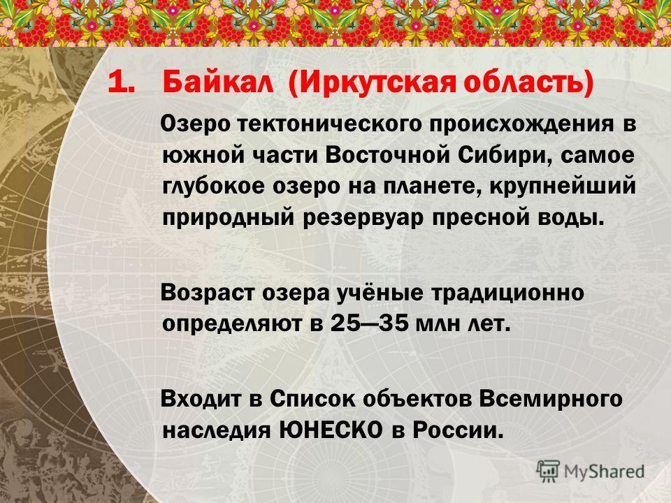 1. Байкал (Иркутская область) Озеро тектонического происхождения в южной части Восточной Сибири, самое глубокое озеро на планете, крупнейший природный резервуар пресной воды. Возраст озера учёные традиционно определяют в 2535 млн лет. Входит в Список