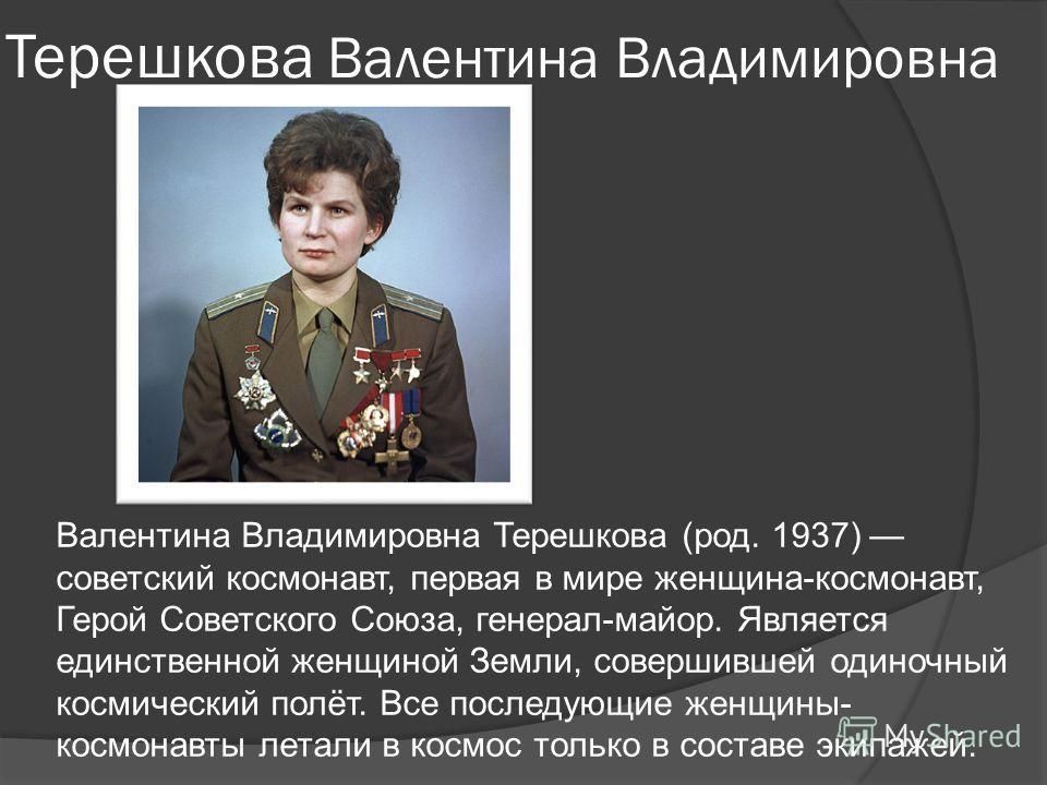 Терешкова Валентина Владимировна Валентина Владимировна Терешкова (род. 1937) советский космонавт, первая в мире женщина-космонавт, Герой Советского Союза, генерал-майор. Является единственной женщиной Земли, совершившей одиночный космический полёт.