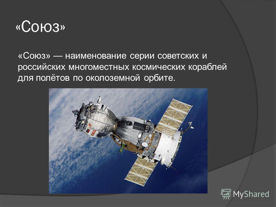 «Союз» «Союз» наименование серии советских и российских многоместных космических кораблей для полётов по околоземной орбите.