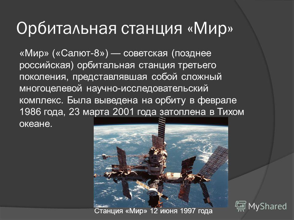 Орбитальная станция «Мир» «Мир» («Салют-8») советская (позднее российская) орбитальная станция третьего поколения, представлявшая собой сложный многоцелевой научно-исследовательский комплекс. Была выведена на орбиту в феврале 1986 года, 23 марта 2001