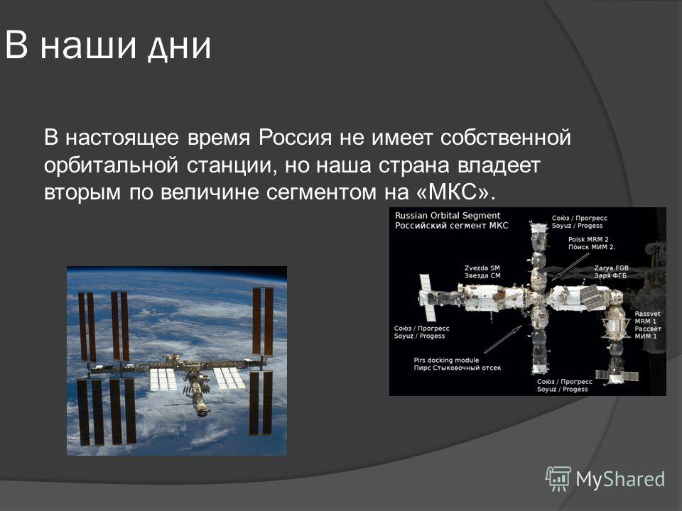 В наши дни В настоящее время Россия не имеет собственной орбитальной станции, но наша страна владеет вторым по величине сегментом на «МКС».