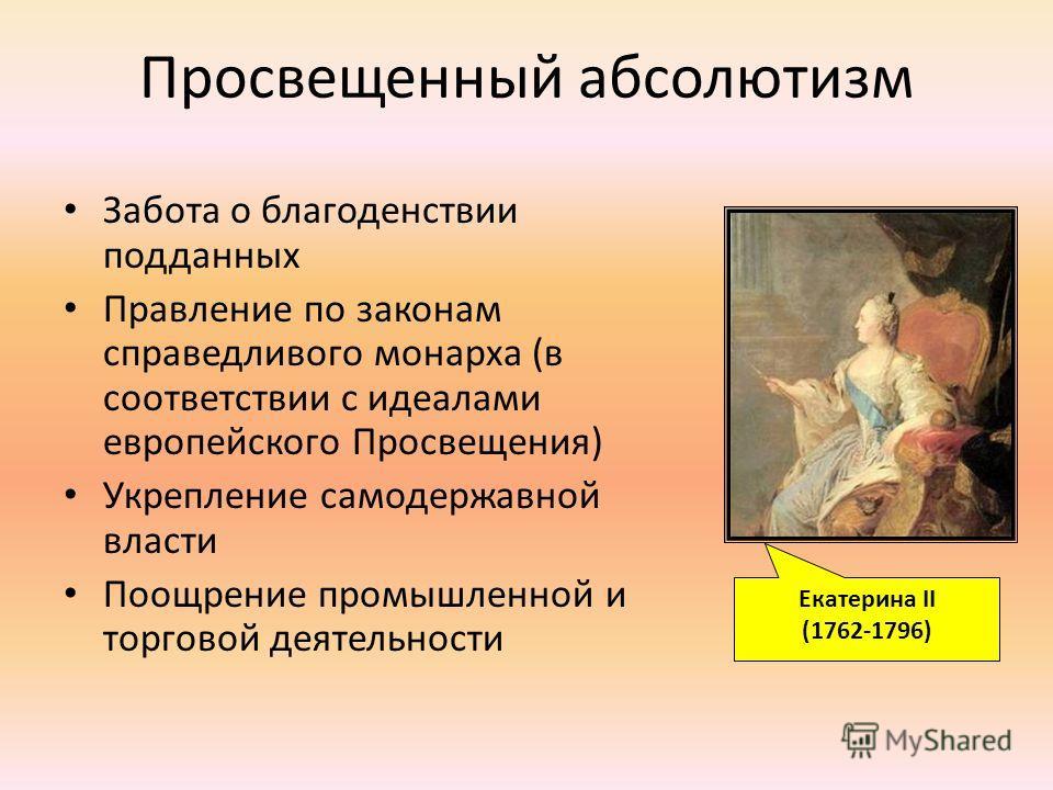 Просвещенный абсолютизм Забота о благоденствии подданных Правление по законам справедливого монарха (в соответствии с идеалами европейского Просвещения) Укрепление самодержавной власти Поощрение промышленной и торговой деятельности Екатерина II (1762