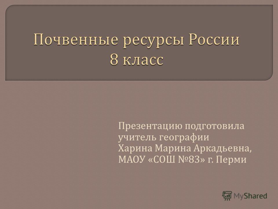 Презентацию подготовила учитель географии Харина Марина Аркадьевна, МАОУ « СОШ 83» г. Перми