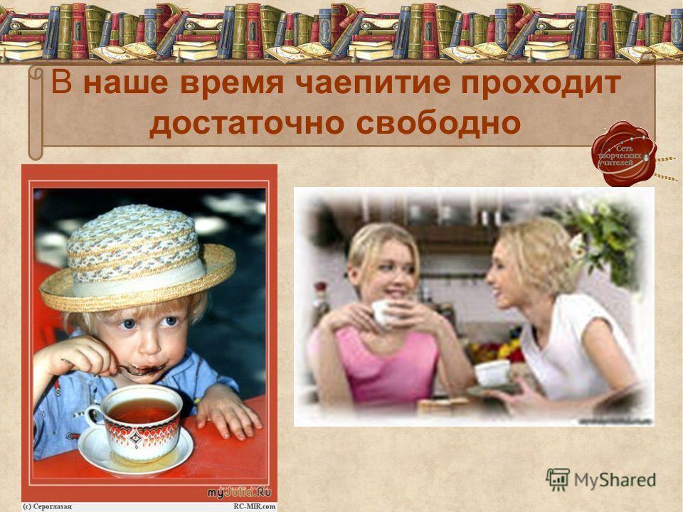 В наше время чаепитие проходит достаточно свободно