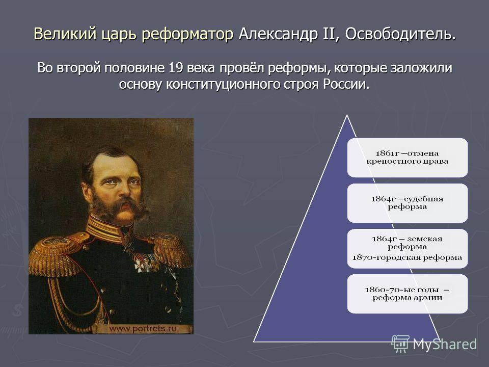 Великий царь реформатор Александр II, Освободитель. Во второй половине 19 века провёл реформы, которые заложили основу конституционного строя России.