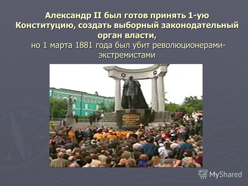 Александр II был готов принять 1-ую Конституцию, создать выборный законодательный орган власти, но 1 марта 1881 года был убит революционерами- экстремистами