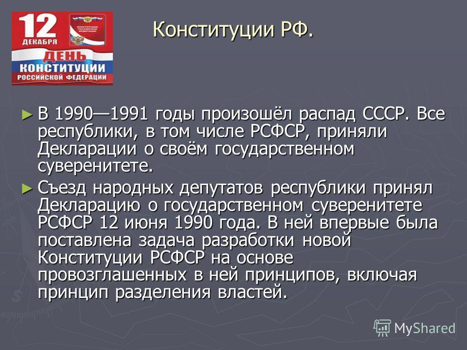 Конституции РФ. В 19901991 годы произошёл распад СССР. Все республики, в том числе РСФСР, приняли Декларации о своём государственном суверенитете. В 19901991 годы произошёл распад СССР. Все республики, в том числе РСФСР, приняли Декларации о своём го