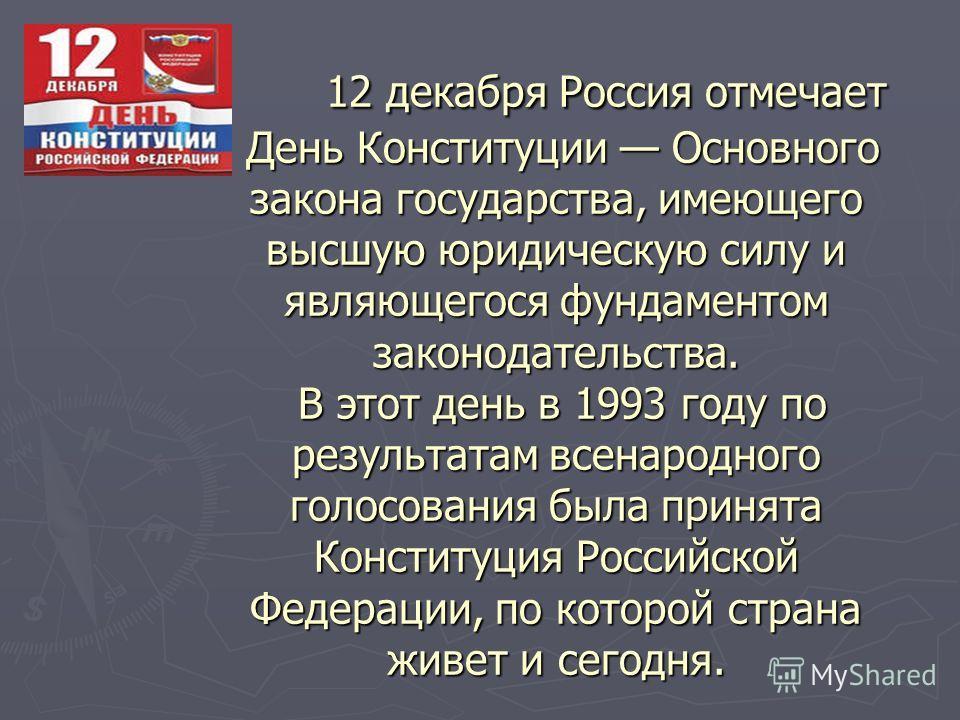 12 декабря Россия отмечает День Конституции Основного закона государства, имеющего высшую юридическую силу и являющегося фундаментом законодательства. В этот день в 1993 году по результатам всенародного голосования была принята Конституция Российской