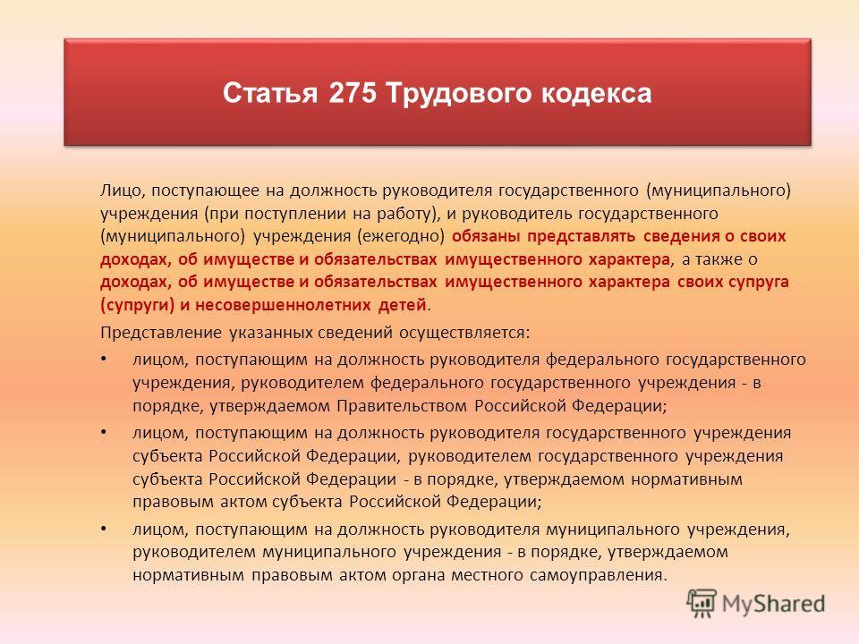 Статья 275 Трудового кодекса Лицо, поступающее на должность руководителя государственного (муниципального) учреждения (при поступлении на работу), и руководитель государственного (муниципального) учреждения (ежегодно) обязаны представлять сведения о