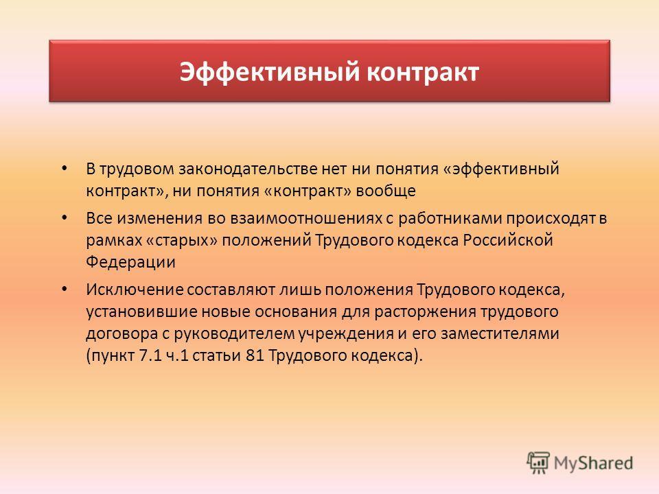 Эффективный контракт В трудовом законодательстве нет ни понятия «эффективный контракт», ни понятия «контракт» вообще Все изменения во взаимоотношениях с работниками происходят в рамках «старых» положений Трудового кодекса Российской Федерации Исключе