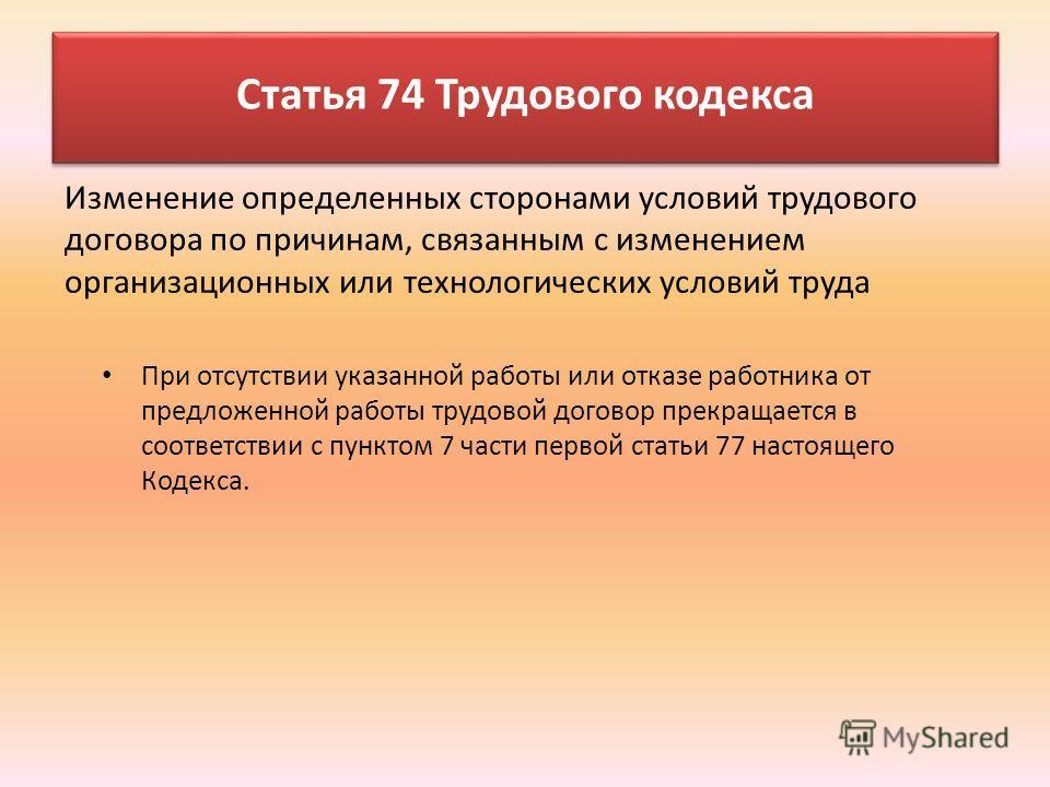 При отсутствии указанной работы или отказе работника от предложенной работы трудовой договор прекращается в соответствии с пунктом 7 части первой статьи 77 настоящего Кодекса. Статья 74 Трудового кодекса Изменение определенных сторонами условий трудо