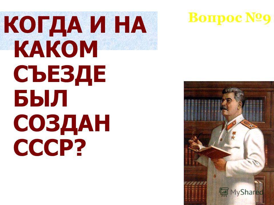 Вопрос 9 КОГДА И НА КАКОМ СЪЕЗДЕ БЫЛ СОЗДАН СССР?