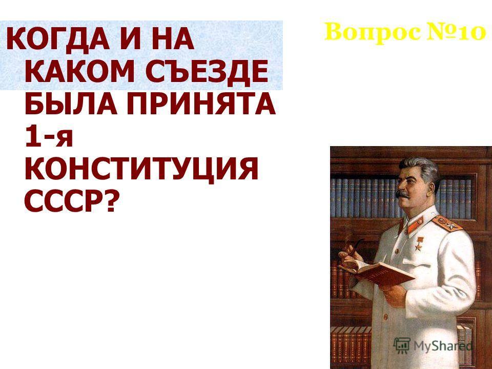 Вопрос 10 КОГДА И НА КАКОМ СЪЕЗДЕ БЫЛА ПРИНЯТА 1-я КОНСТИТУЦИЯ СССР?
