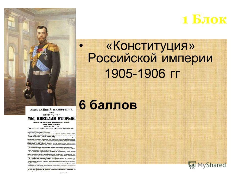 1 Блок «Конституция» Российской империи 1905-1906 гг 6 баллов