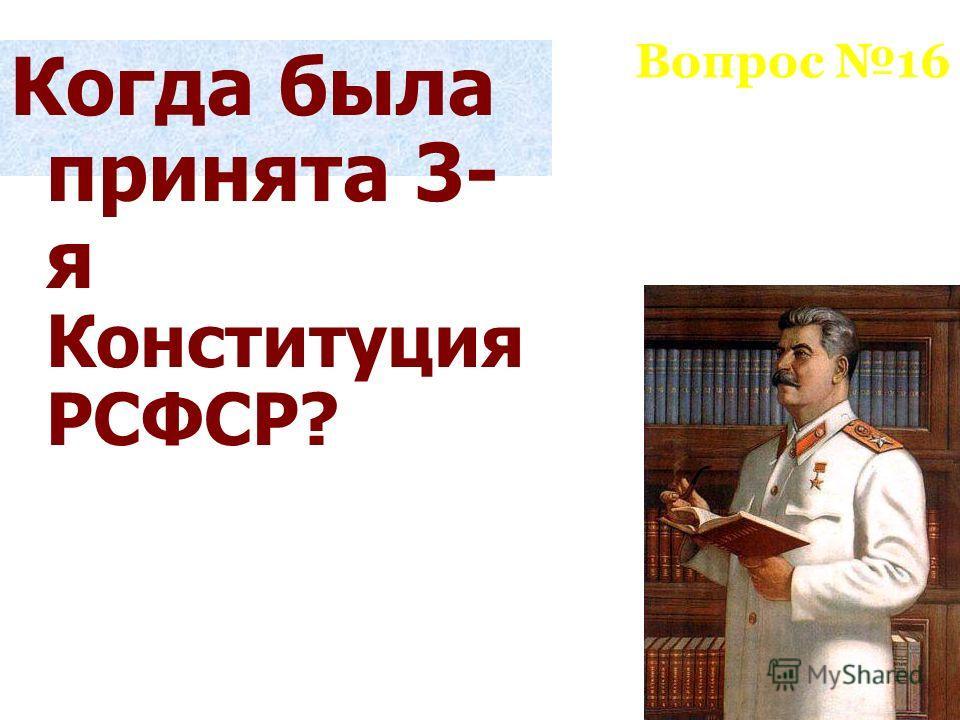 Вопрос 16 Когда была принята 3- я Конституция РСФСР?