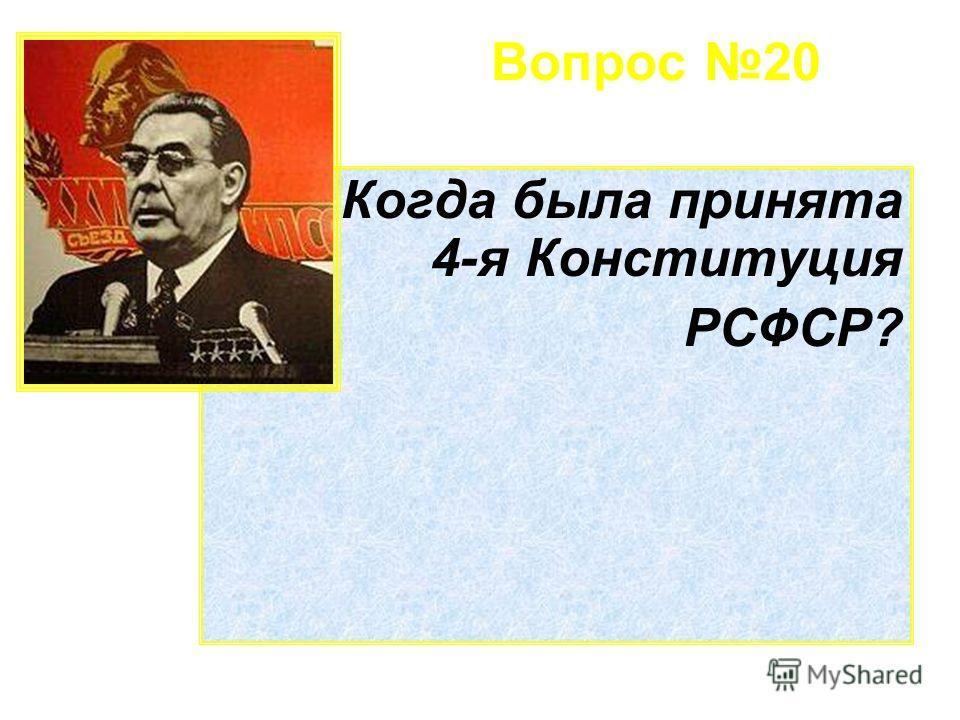 Вопрос 20 Когда была принята 4-я Конституция РСФСР?