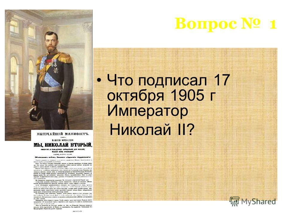 Вопрос 1 Что подписал 17 октября 1905 г Император Николай II?