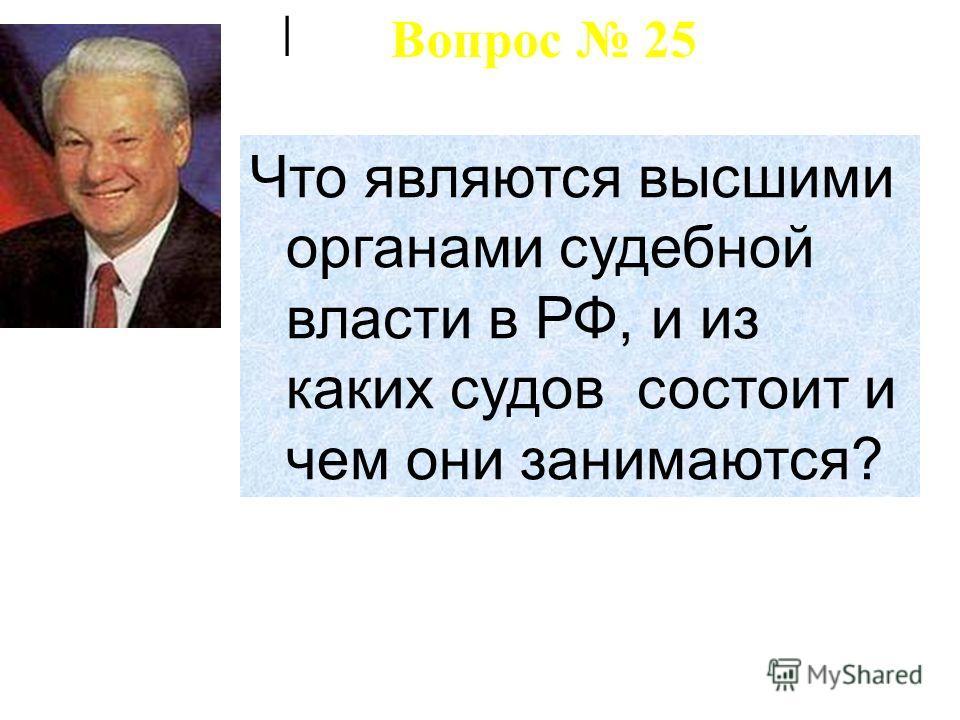 | Что являются высшими органами судебной власти в РФ, и из каких судов состоит и чем они занимаются? Вопрос 25