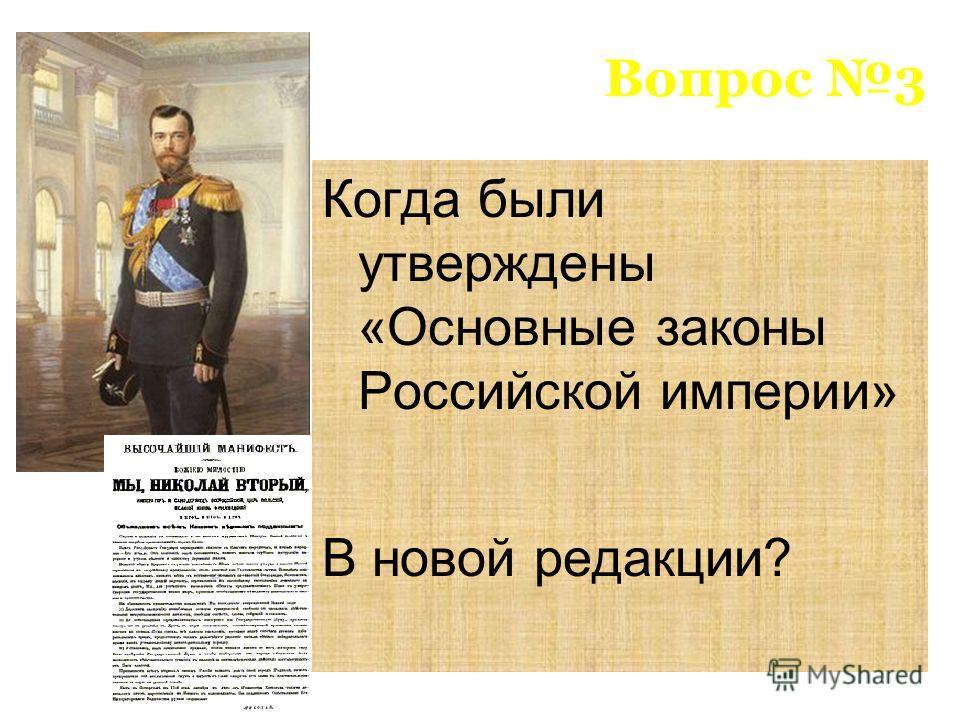 Вопрос 3 Когда были утверждены «Основные законы Российской империи» В новой редакции?