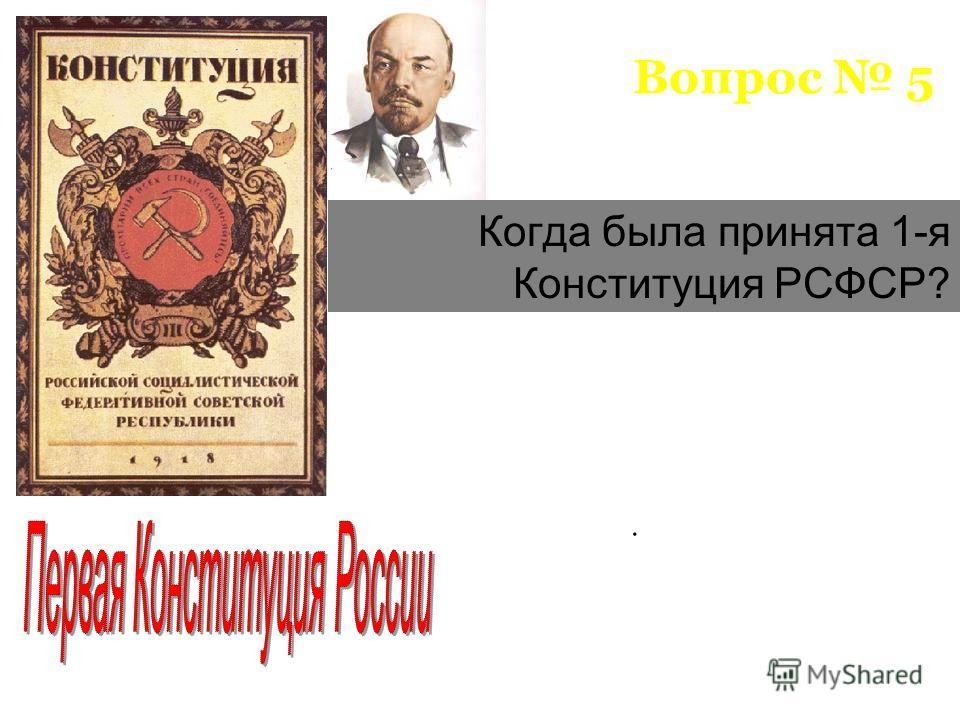 Вопрос 5 Когда была принята 1-я Конституция РСФСР?.