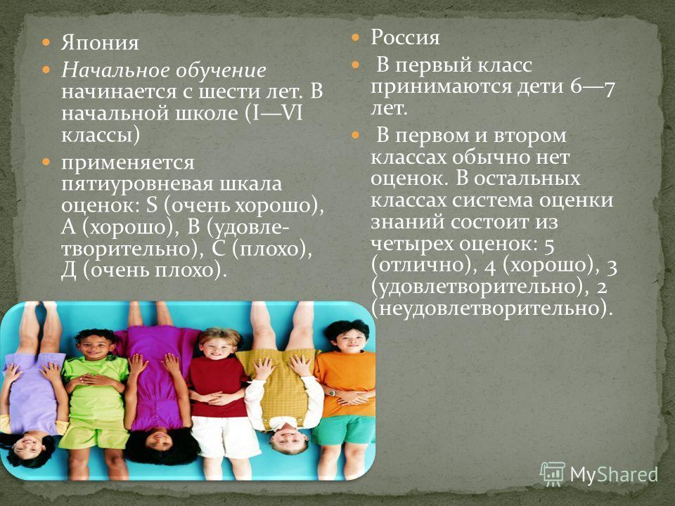 Япония Начальное обучение начинается с шести лет. В начальной школе (IVI классы) применяется пятиуровневая шкала оценок: S (очень хорошо), А (хорошо), В (удовле творительно), С (плохо), Д (очень плохо). Россия В первый класс принимаются дети 67 лет.