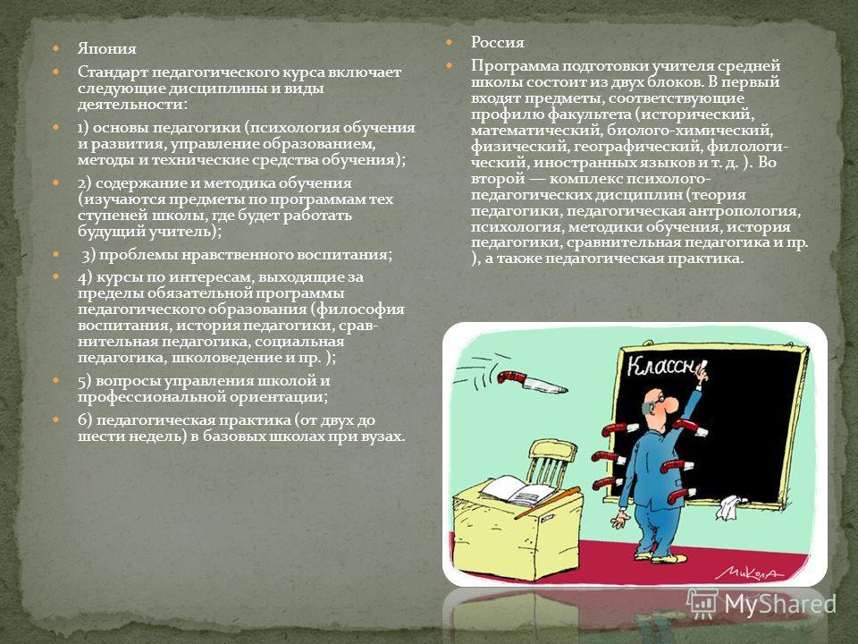 Япония Стандарт педагогического курса включает следующие дисциплины и виды деятельности: 1) основы педагогики (психология обучения и развития, управление образованием, методы и технические средства обучения); 2) содержание и методика обучения (изу