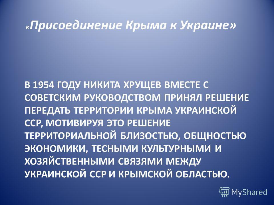 В 1954 ГОДУ НИКИТА ХРУЩЕВ ВМЕСТЕ С СОВЕТСКИМ РУКОВОДСТВОМ ПРИНЯЛ РЕШЕНИЕ ПЕРЕДАТЬ ТЕРРИТОРИИ КРЫМА УКРАИНСКОЙ ССР, МОТИВИРУЯ ЭТО РЕШЕНИЕ ТЕРРИТОРИАЛЬНОЙ БЛИЗОСТЬЮ, ОБЩНОСТЬЮ ЭКОНОМИКИ, ТЕСНЫМИ КУЛЬТУРНЫМИ И ХОЗЯЙСТВЕННЫМИ СВЯЗЯМИ МЕЖДУ УКРАИНСКОЙ ССР