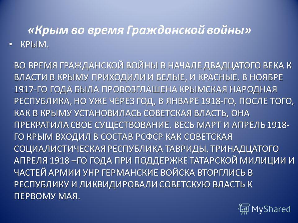КРЫМ. КРЫМ. «Крым во время Гражданской войны» ВО ВРЕМЯ ГРАЖДАНСКОЙ ВОЙНЫ В НАЧАЛЕ ДВАДЦАТОГО ВЕКА К ВЛАСТИ В КРЫМУ ПРИХОДИЛИ И БЕЛЫЕ, И КРАСНЫЕ. В НОЯБРЕ 1917-ГО ГОДА БЫЛА ПРОВОЗГЛАШЕНА КРЫМСКАЯ НАРОДНАЯ РЕСПУБЛИКА, НО УЖЕ ЧЕРЕЗ ГОД, В ЯНВАРЕ 1918-ГО