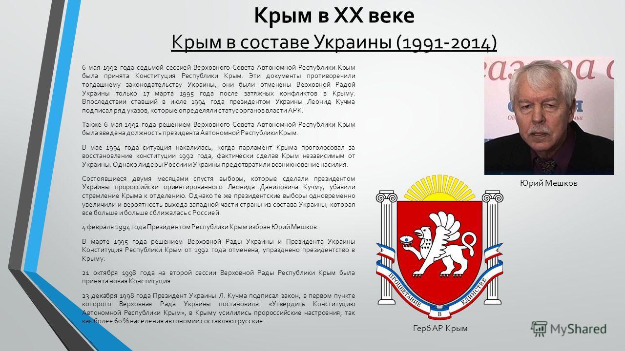 Крым в XX веке Крым в составе Украины (1991-2014) 6 мая 1992 года седьмой сессией Верховного Совета Автономной Республики Крым была принята Конституция Республики Крым. Эти документы противоречили тогдашнему законодательству Украины, они были отменен