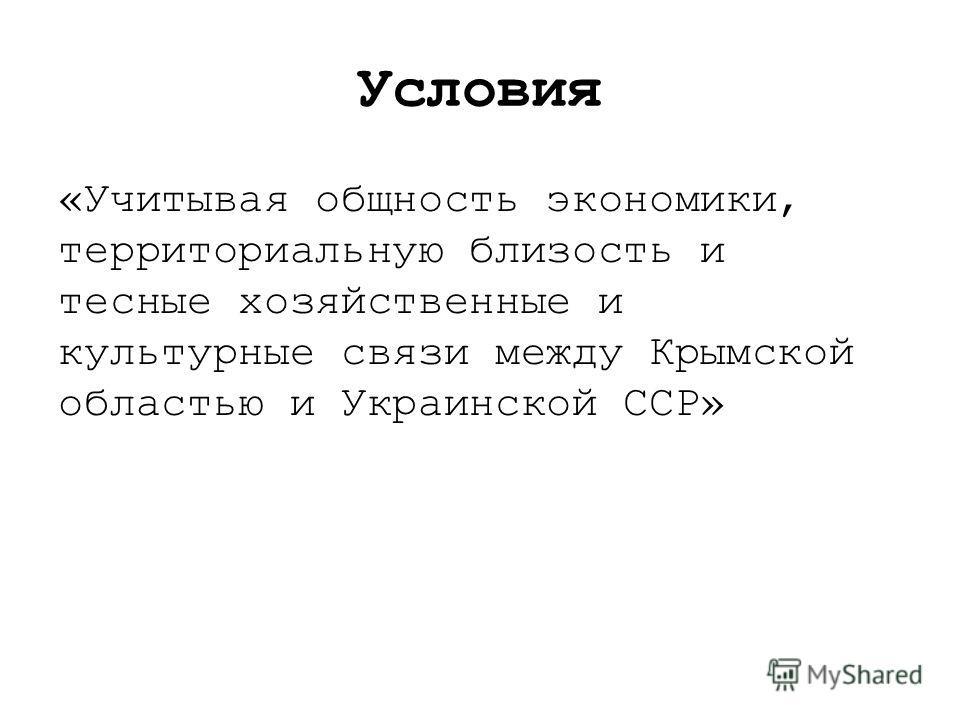 Условия «Учитывая общность экономики, территориальную близость и тесные хозяйственные и культурные связи между Крымской областью и Украинской ССР»