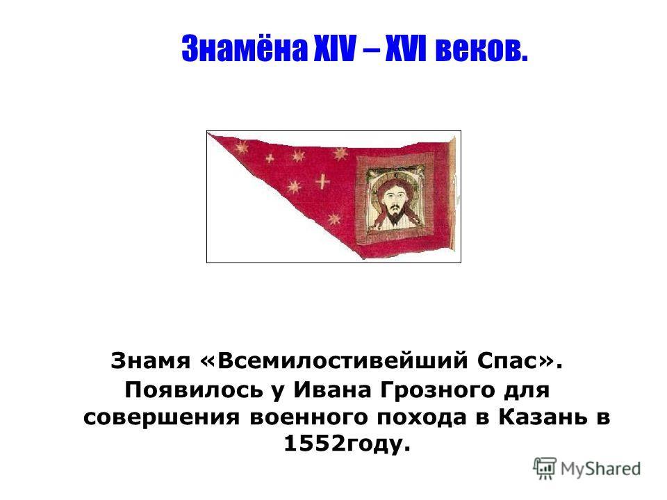 Знамя «Всемилостивейший Спас». Появилось у Ивана Грозного для совершения военного похода в Казань в 1552 году. Знамёна XIV – XVI веков.