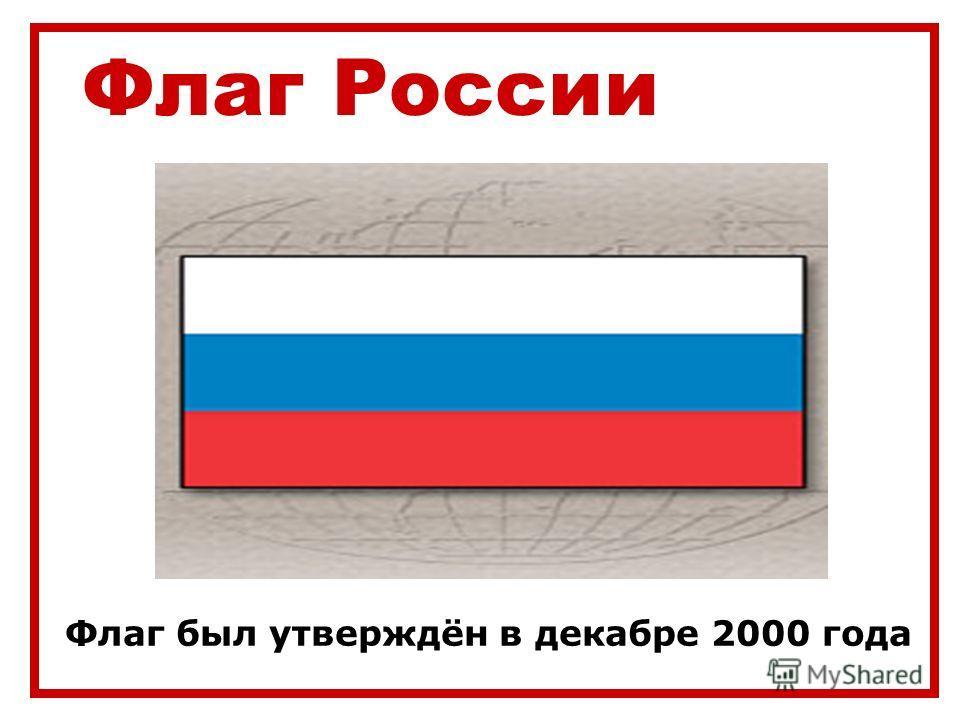 Флаг России Флаг был утверждён в декабре 2000 года