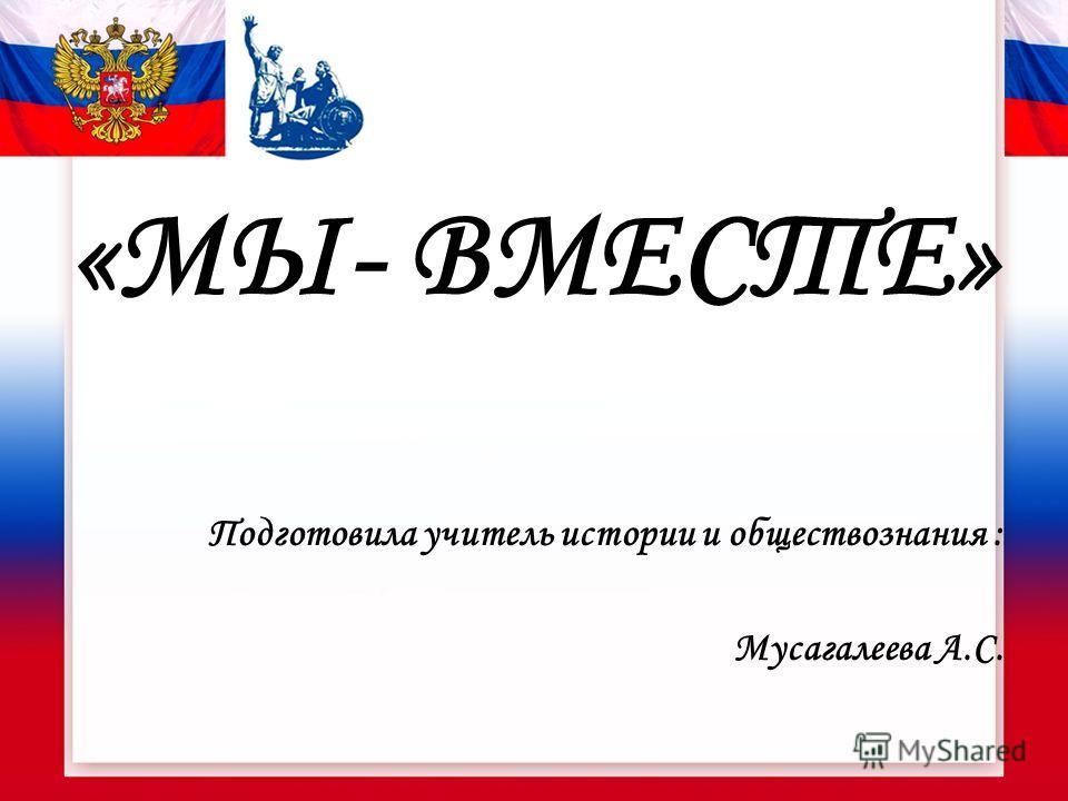«МЫ- ВМЕСТЕ» Подготовила учитель истории и обществознания : Мусагалеева А.С.